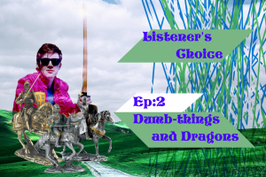 Listener's Choice Episode 2: Dumb-Things and Dragons